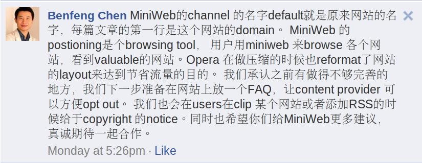 Benfeng Chen MiniWeb的channel 的名字default就是原来网站的名字,每篇文章的第一行是这个网站的domain。 MiniWeb 的postioning是个browsing tool, 用户用miniweb 来browse 各个网站,看到valuable的网站。Opera 在做压缩的时候也reformat了网站的layout来达到节省流量的目的。 我们承认之前有做得不够完善的地方,我们下一步准备在网站上放一个FAQ,让content provider 可以方便opt out。 我们也会在users在clip 某个网站或者添加RSS的时候给于copyright 的notice。同时也希望你们给MiniWeb更多建议,真诚期待一起合作。